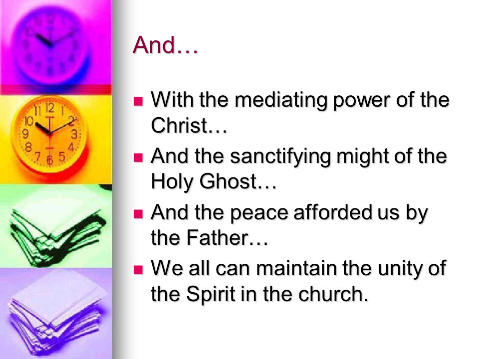 And… With the mediating power of the Christ… With the mediating power of the Christ… And the sanctifying might of the Holy Ghost… And the sanctifying might of the Holy Ghost… And the peace afforded us by the Father… And the peace afforded us by the Father… We all can maintain the unity of the Spirit in the church.