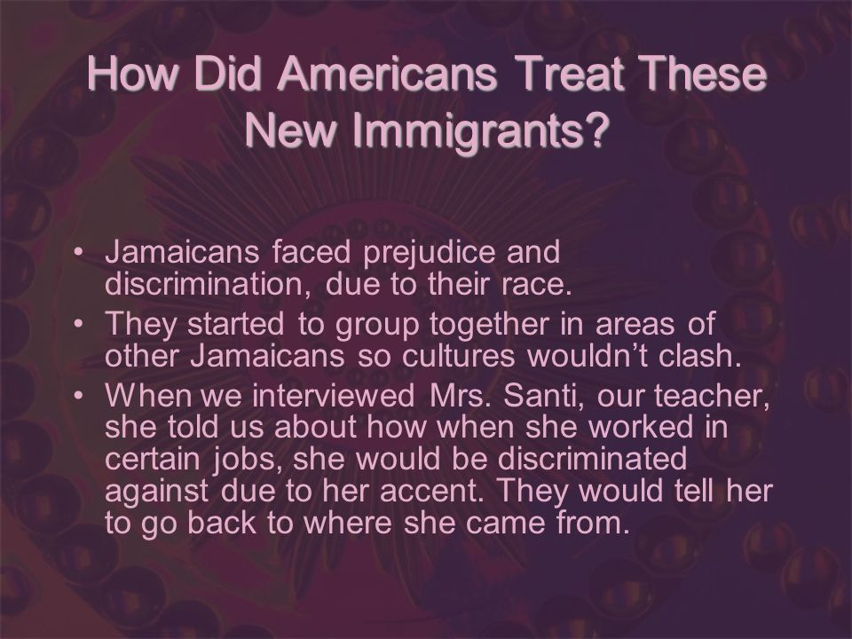 How Did Americans Treat These New Immigrants? Jamaicans faced prejudice and discrimination, due to their race. They started to group together in areas