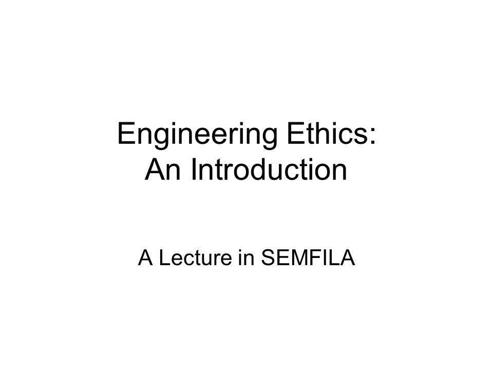 Engineering Ethics: An Introduction A Lecture in SEMFILA
