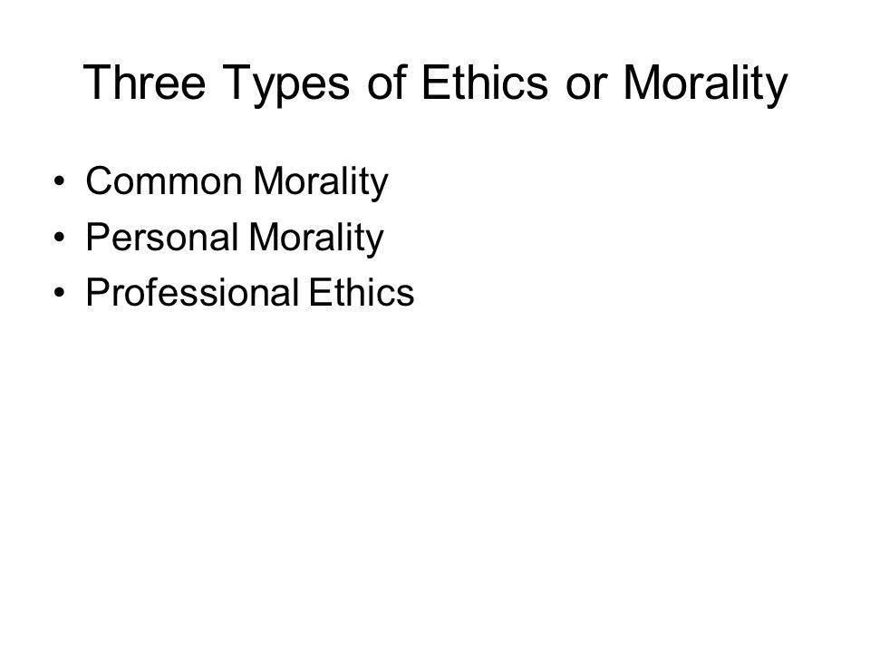 Three Types of Ethics or Morality Common Morality Personal Morality Professional Ethics