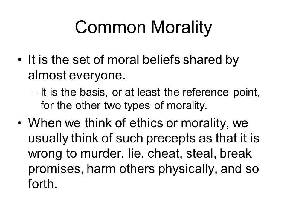 Common Morality It is the set of moral beliefs shared by almost everyone. –It is the basis, or at least the reference point, for the other two types o