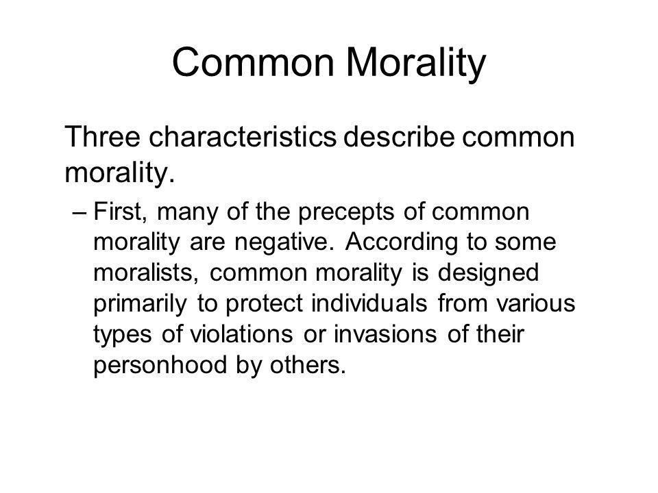 Common Morality Three characteristics describe common morality. –First, many of the precepts of common morality are negative. According to some morali