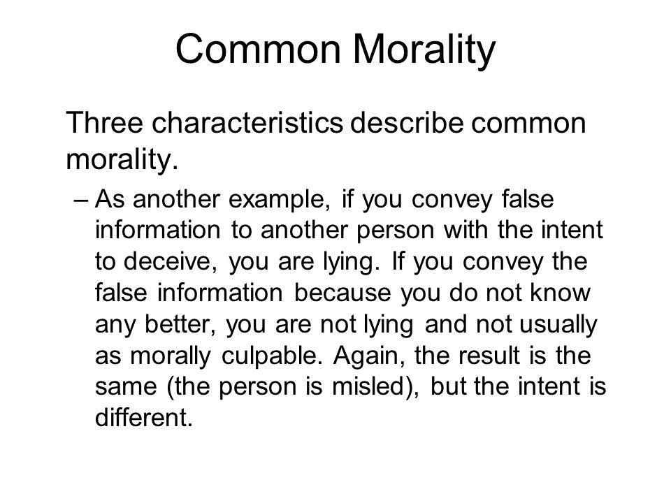Common Morality Three characteristics describe common morality. –As another example, if you convey false information to another person with the intent
