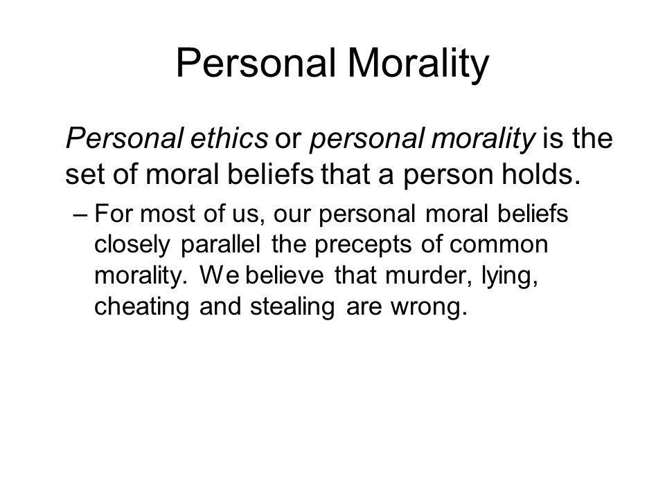 Personal Morality Personal ethics or personal morality is the set of moral beliefs that a person holds. –For most of us, our personal moral beliefs cl