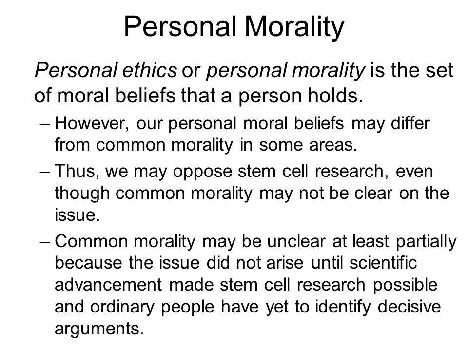 Personal Morality Personal ethics or personal morality is the set of moral beliefs that a person holds. –However, our personal moral beliefs may diffe