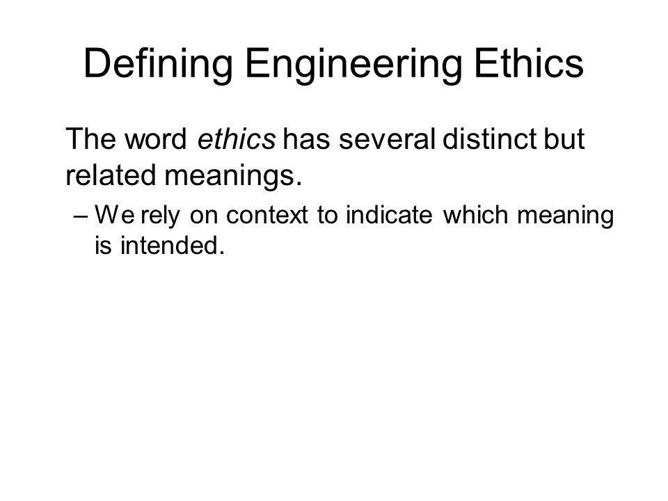 Defining Engineering Ethics The word ethics has several distinct but related meanings. –We rely on context to indicate which meaning is intended.