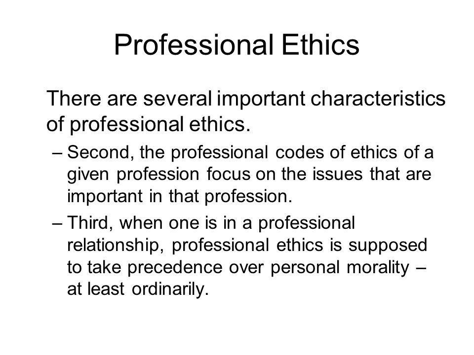 Professional Ethics There are several important characteristics of professional ethics. –Second, the professional codes of ethics of a given professio