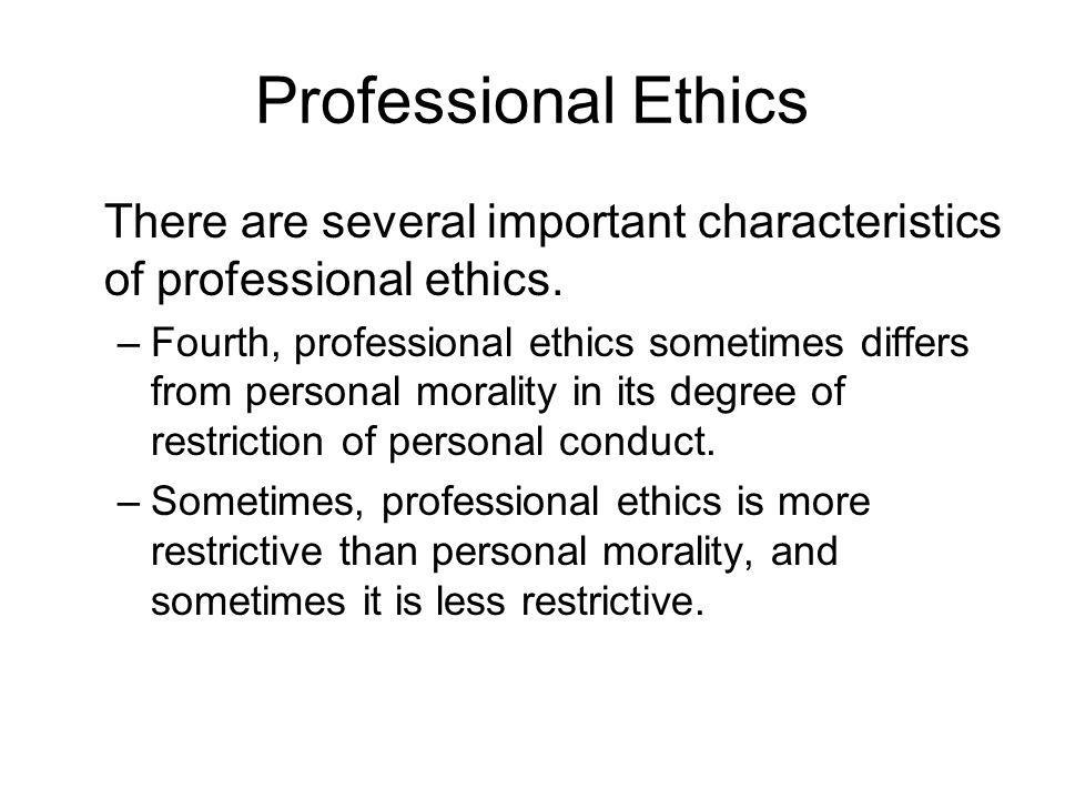 Professional Ethics There are several important characteristics of professional ethics. –Fourth, professional ethics sometimes differs from personal m