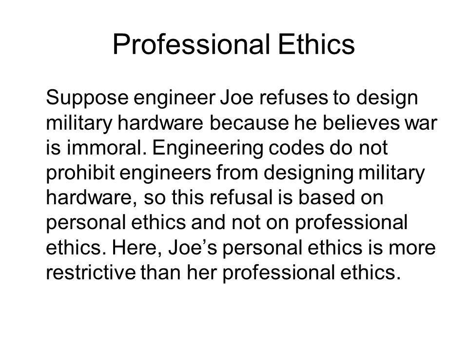 Professional Ethics Suppose engineer Joe refuses to design military hardware because he believes war is immoral. Engineering codes do not prohibit eng