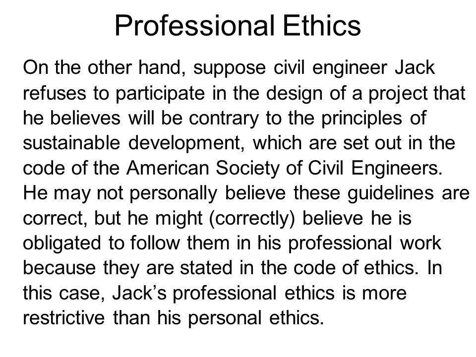Professional Ethics On the other hand, suppose civil engineer Jack refuses to participate in the design of a project that he believes will be contrary