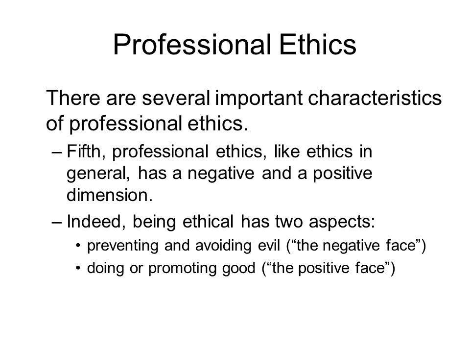 Professional Ethics There are several important characteristics of professional ethics. –Fifth, professional ethics, like ethics in general, has a neg