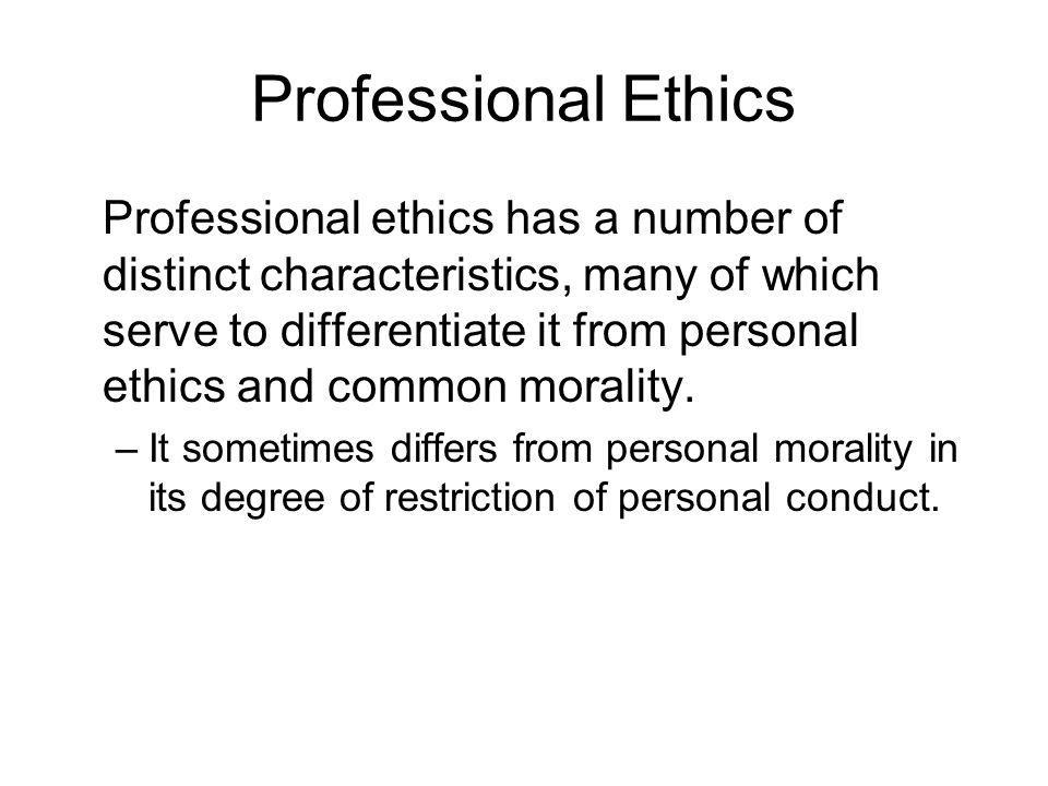 Professional Ethics Professional ethics has a number of distinct characteristics, many of which serve to differentiate it from personal ethics and com