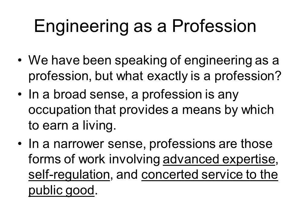 Engineering as a Profession We have been speaking of engineering as a profession, but what exactly is a profession? In a broad sense, a profession is