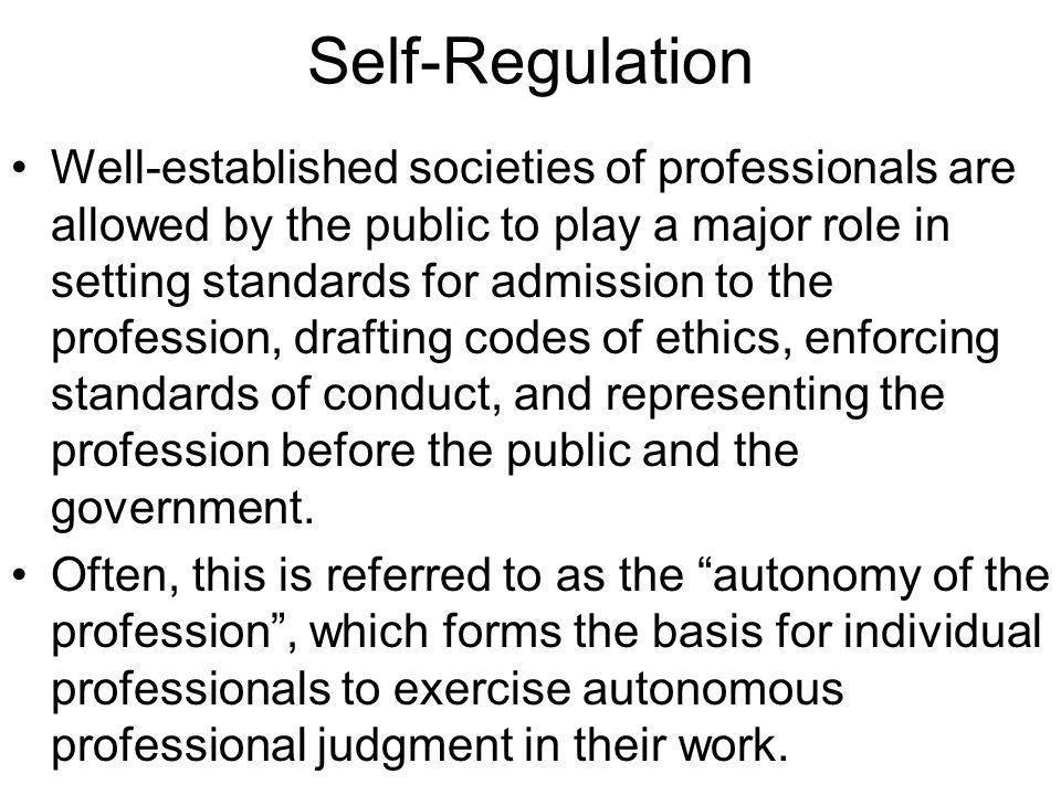 Self-Regulation Well-established societies of professionals are allowed by the public to play a major role in setting standards for admission to the p