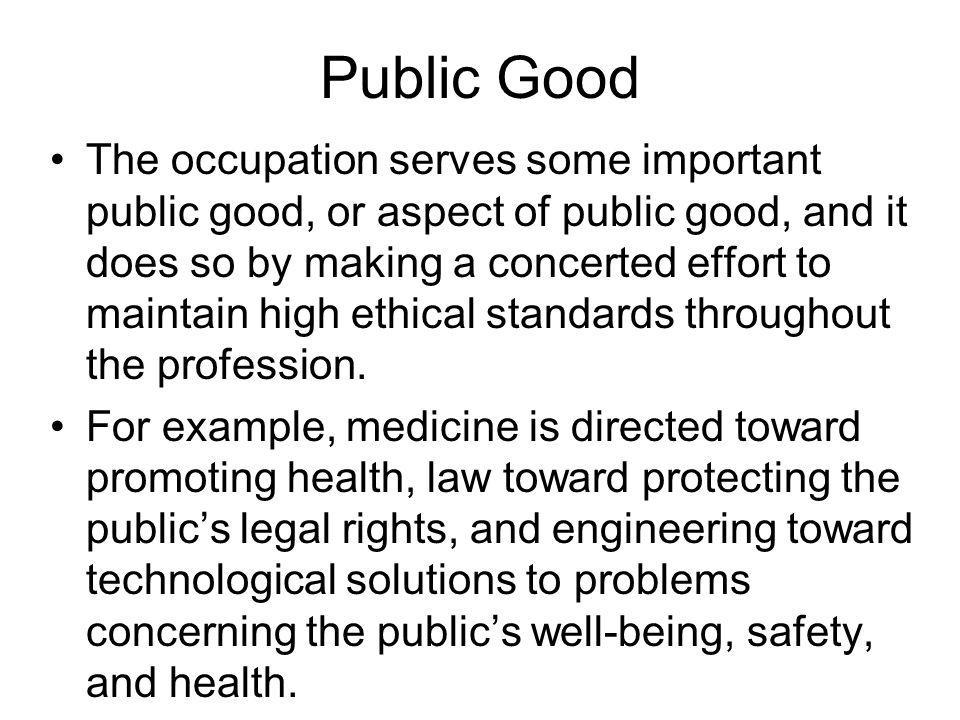 Public Good The occupation serves some important public good, or aspect of public good, and it does so by making a concerted effort to maintain high e