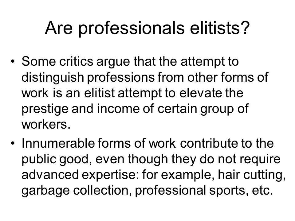 Are professionals elitists? Some critics argue that the attempt to distinguish professions from other forms of work is an elitist attempt to elevate t