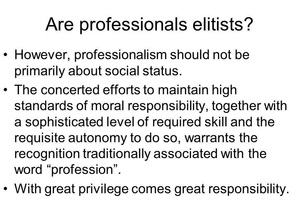 Are professionals elitists? However, professionalism should not be primarily about social status. The concerted efforts to maintain high standards of