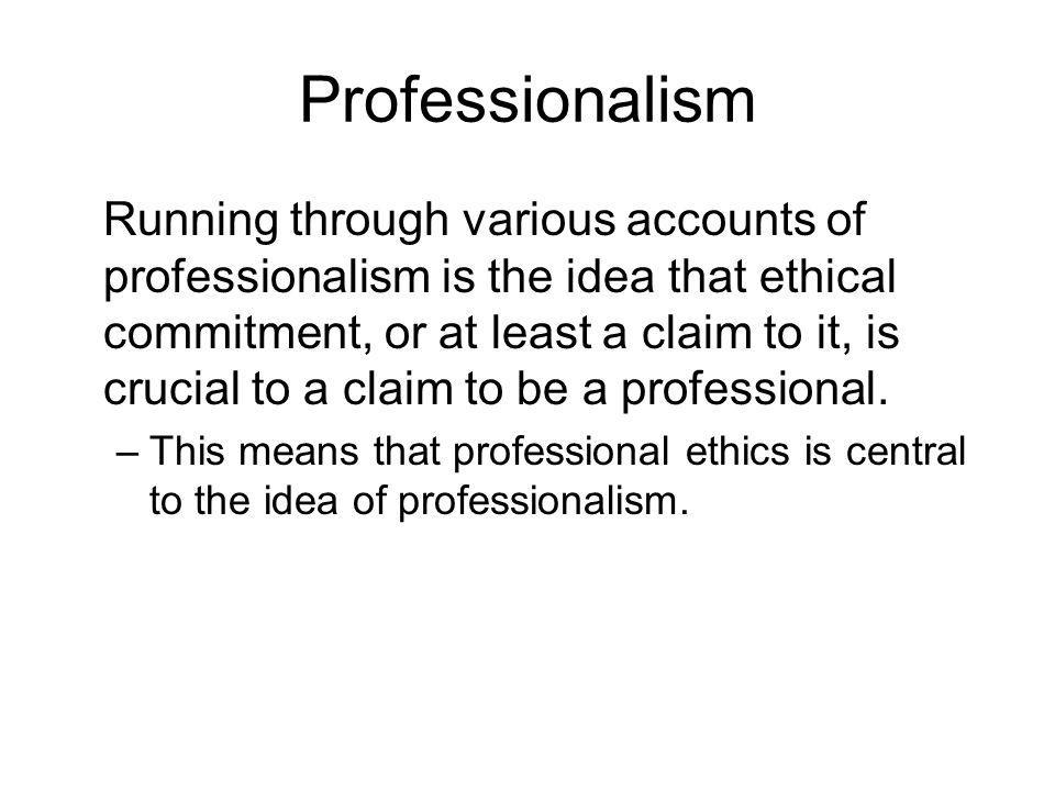Professionalism Running through various accounts of professionalism is the idea that ethical commitment, or at least a claim to it, is crucial to a cl