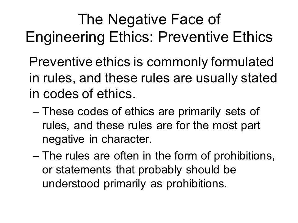 The Negative Face of Engineering Ethics: Preventive Ethics Preventive ethics is commonly formulated in rules, and these rules are usually stated in co
