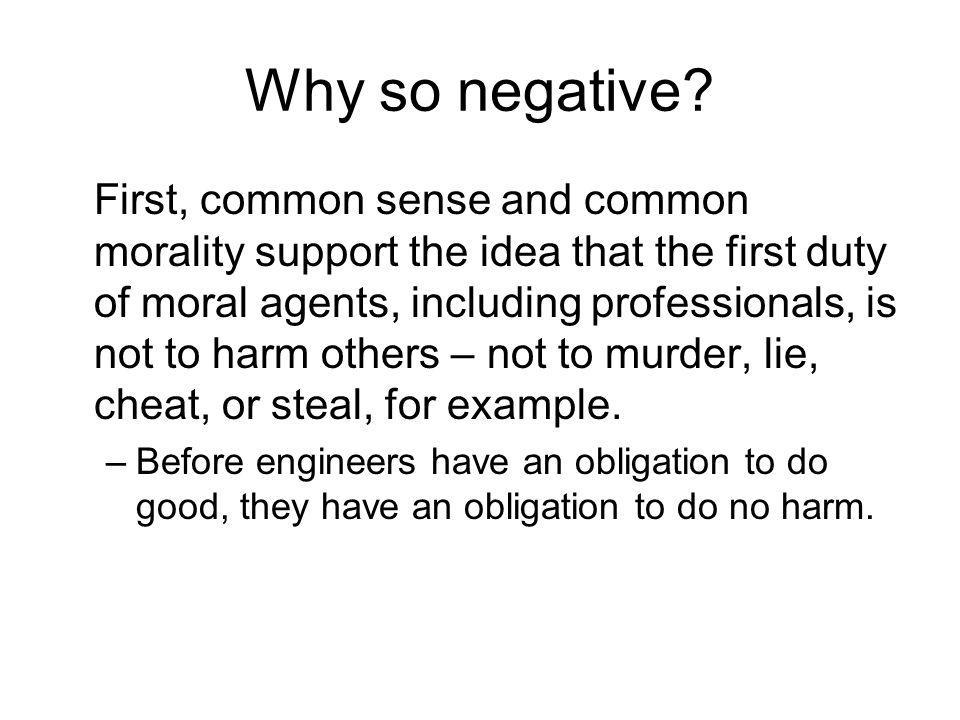 Why so negative? First, common sense and common morality support the idea that the first duty of moral agents, including professionals, is not to harm