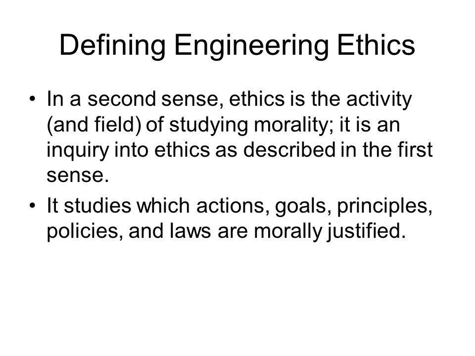 Defining Engineering Ethics In a second sense, ethics is the activity (and field) of studying morality; it is an inquiry into ethics as described in t