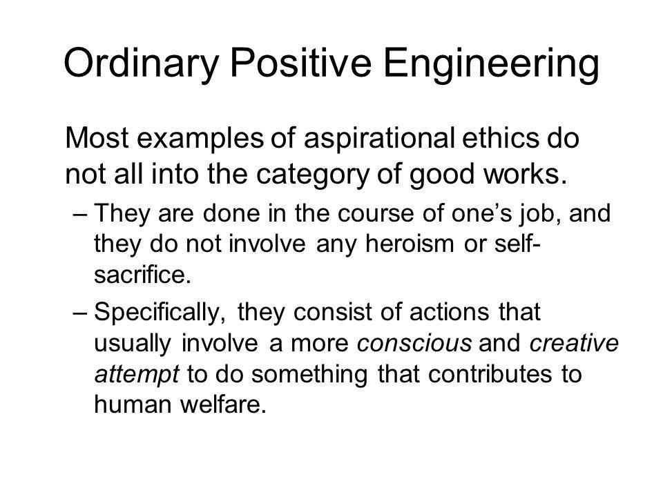 Ordinary Positive Engineering Most examples of aspirational ethics do not all into the category of good works. –They are done in the course of ones jo