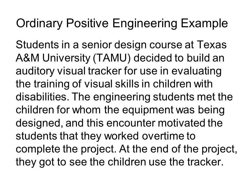 Ordinary Positive Engineering Example Students in a senior design course at Texas A&M University (TAMU) decided to build an auditory visual tracker fo