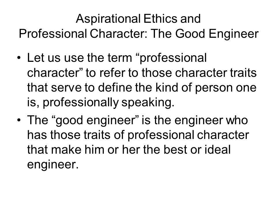 Aspirational Ethics and Professional Character: The Good Engineer Let us use the term professional character to refer to those character traits that s