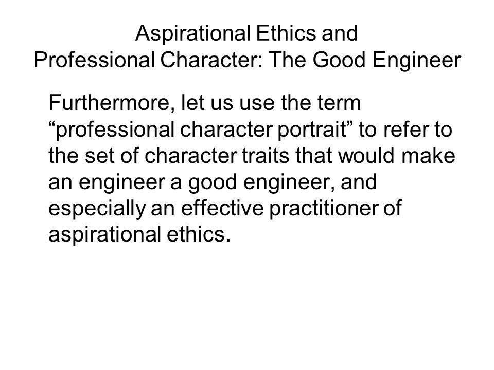 Aspirational Ethics and Professional Character: The Good Engineer Furthermore, let us use the term professional character portrait to refer to the set