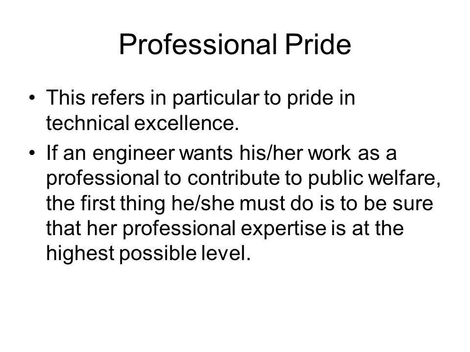 Professional Pride This refers in particular to pride in technical excellence. If an engineer wants his/her work as a professional to contribute to pu