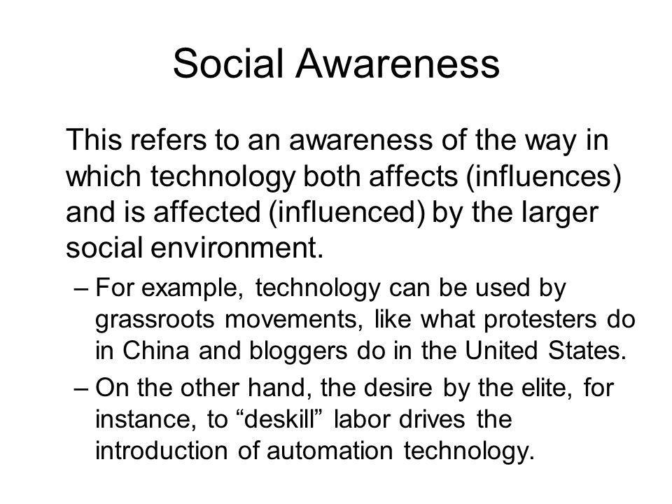 Social Awareness This refers to an awareness of the way in which technology both affects (influences) and is affected (influenced) by the larger socia