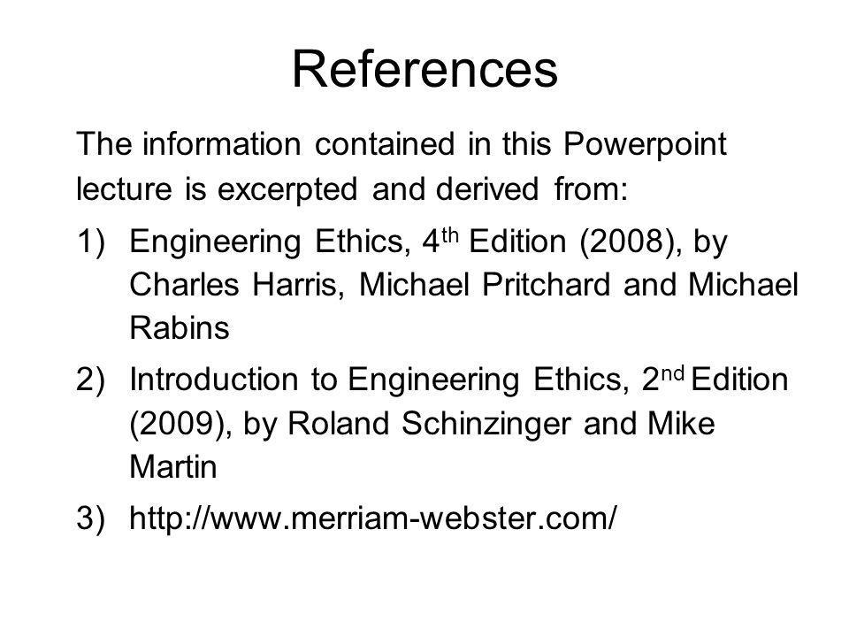 References The information contained in this Powerpoint lecture is excerpted and derived from: 1)Engineering Ethics, 4 th Edition (2008), by Charles H
