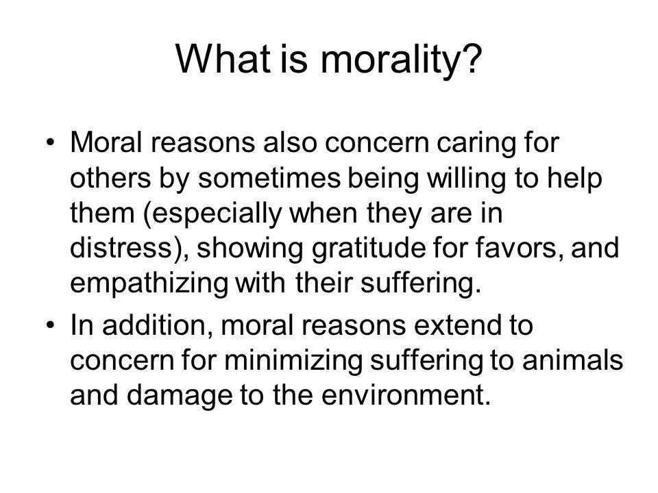 What is morality? Moral reasons also concern caring for others by sometimes being willing to help them (especially when they are in distress), showing
