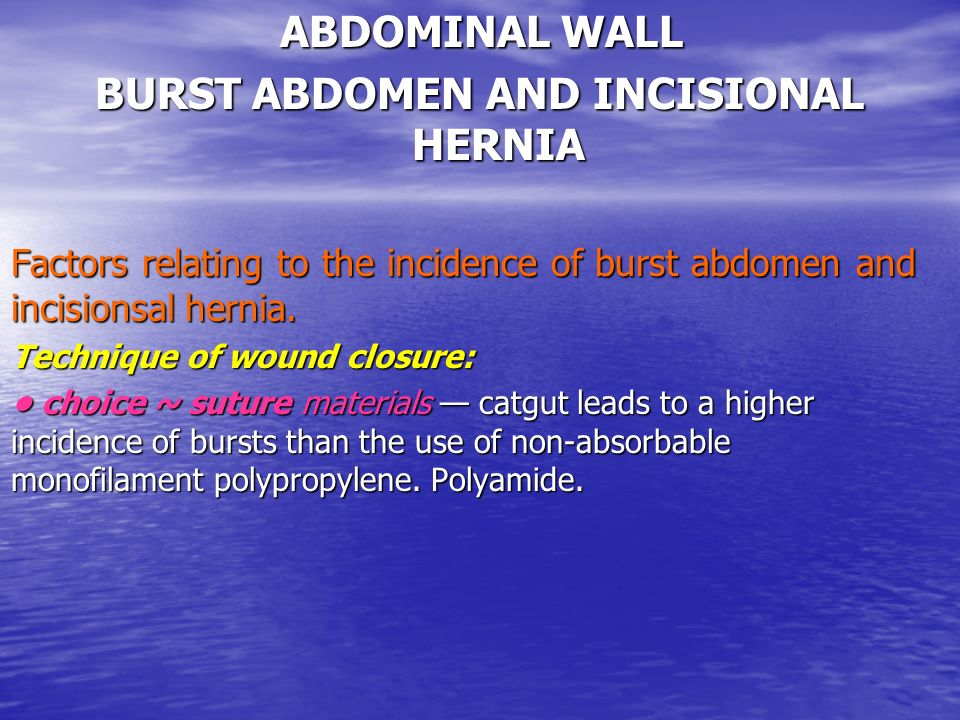 ABDOMINAL WALL BURST ABDOMEN AND INCISIONAL HERNIA Factors relating to the incidence of burst abdomen and incisionsal hernia. Technique of wound closu
