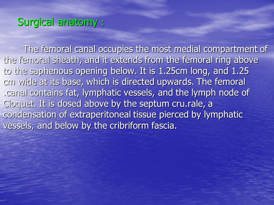 Surgical anatomy : Surgical anatomy : The femoral canal occupies the most medial compartment of the femoral sheath, and it extends from the femoral ri