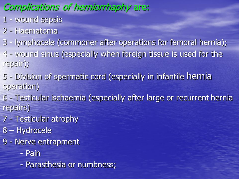 Complications of herniorrhaphy are: 1 - wound sepsis 2 - Haematoma 3 - lymphocele (commoner after operations for femoral hernia); 4 - wound sinus (esp
