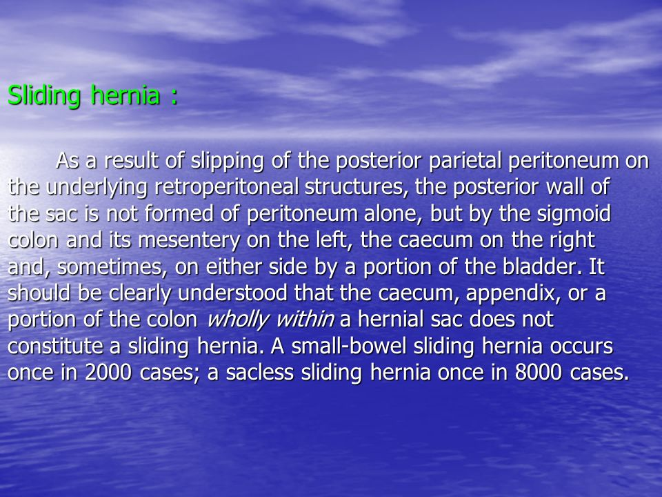 Sliding hernia : As a result of slipping of the posterior parietal peritoneum on the underlying retroperitoneal structures, the posterior wall of the