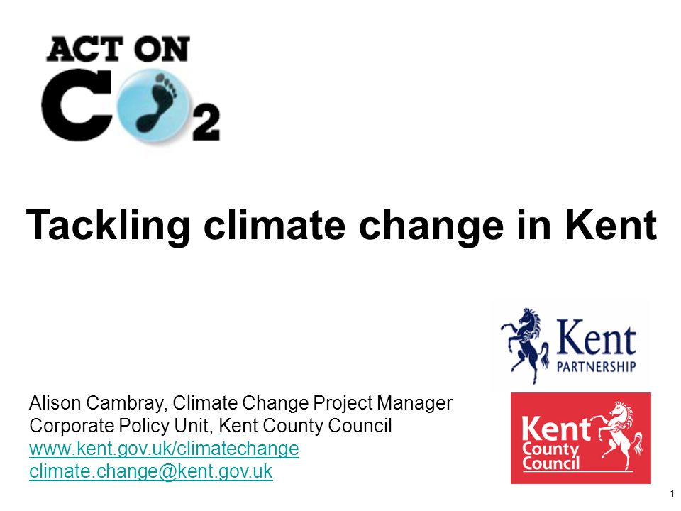 1 Tackling climate change in Kent Alison Cambray, Climate Change Project Manager Corporate Policy Unit, Kent County Council www.kent.gov.uk/climatechange climate.change@kent.gov.uk