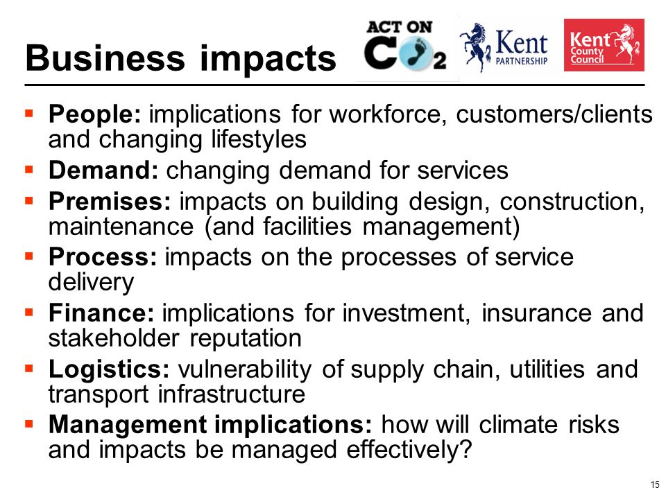 15 Business impacts People: implications for workforce, customers/clients and changing lifestyles Demand: changing demand for services Premises: impacts on building design, construction, maintenance (and facilities management) Process: impacts on the processes of service delivery Finance: implications for investment, insurance and stakeholder reputation Logistics: vulnerability of supply chain, utilities and transport infrastructure Management implications: how will climate risks and impacts be managed effectively