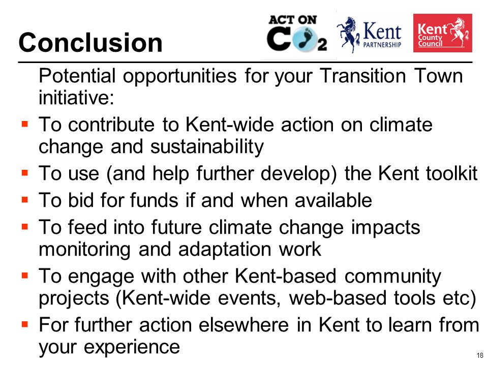 18 Conclusion Potential opportunities for your Transition Town initiative: To contribute to Kent-wide action on climate change and sustainability To use (and help further develop) the Kent toolkit To bid for funds if and when available To feed into future climate change impacts monitoring and adaptation work To engage with other Kent-based community projects (Kent-wide events, web-based tools etc) For further action elsewhere in Kent to learn from your experience