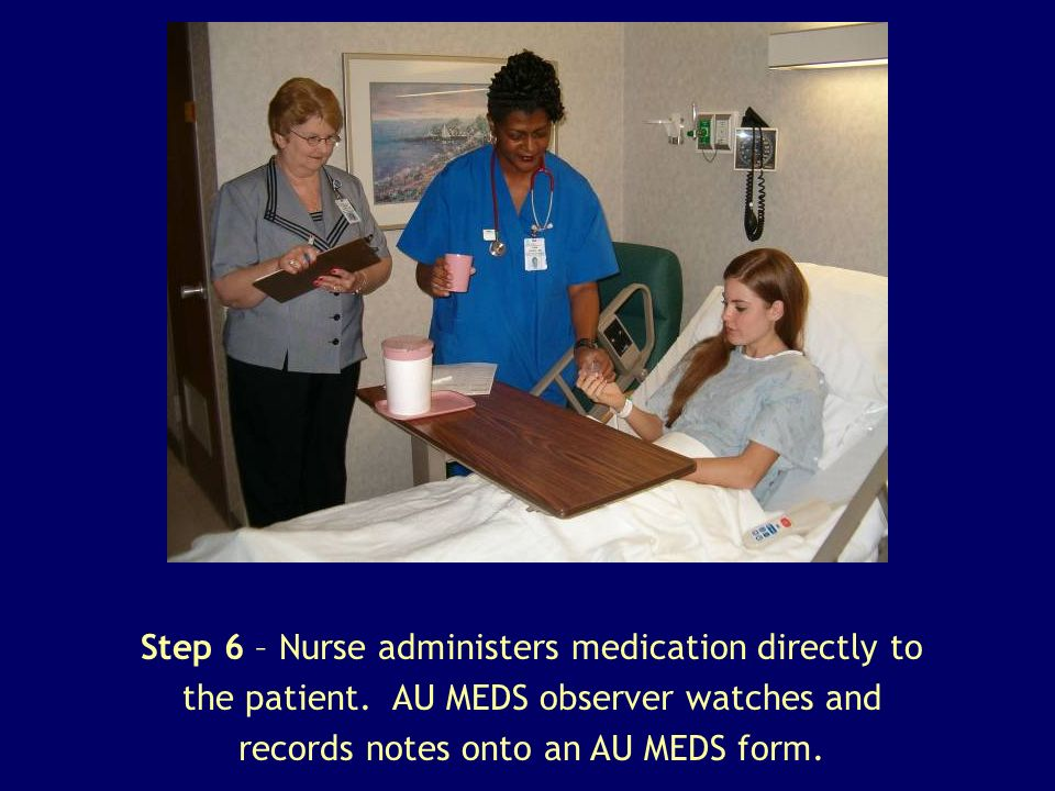Step 6 – Nurse administers medication directly to the patient. AU MEDS observer watches and records notes onto an AU MEDS form.