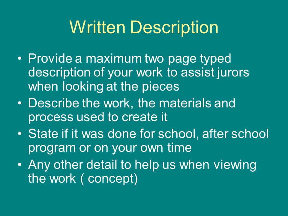 Written Description Provide a maximum two page typed description of your work to assist jurors when looking at the pieces Describe the work, the materials and process used to create it State if it was done for school, after school program or on your own time Any other detail to help us when viewing the work ( concept)