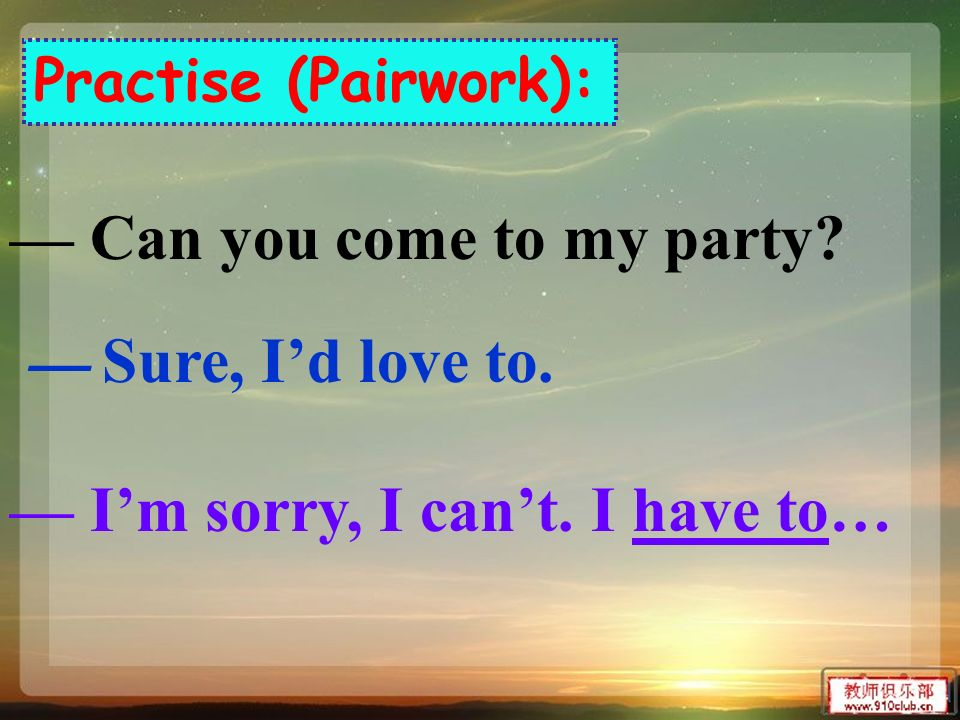 Can you come to my party? Sure, Id love to. Im sorry, I cant. I have to… Practise (Pairwork):