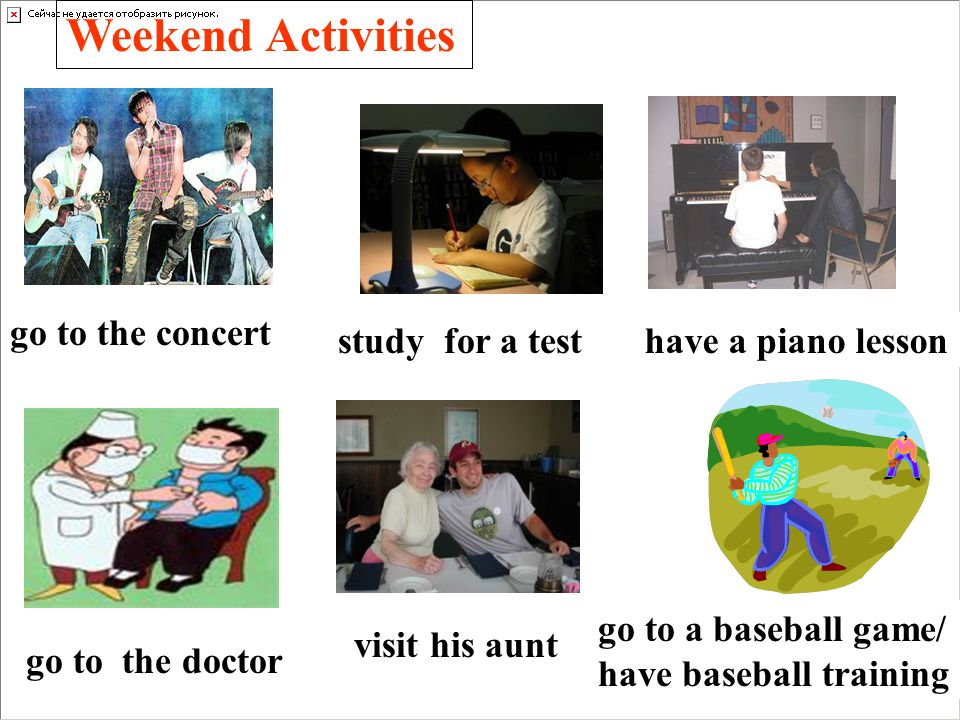 Weekend Activities go to the concert study for a test go to the doctor have a piano lesson visit his aunt go to a baseball game/ have baseball training
