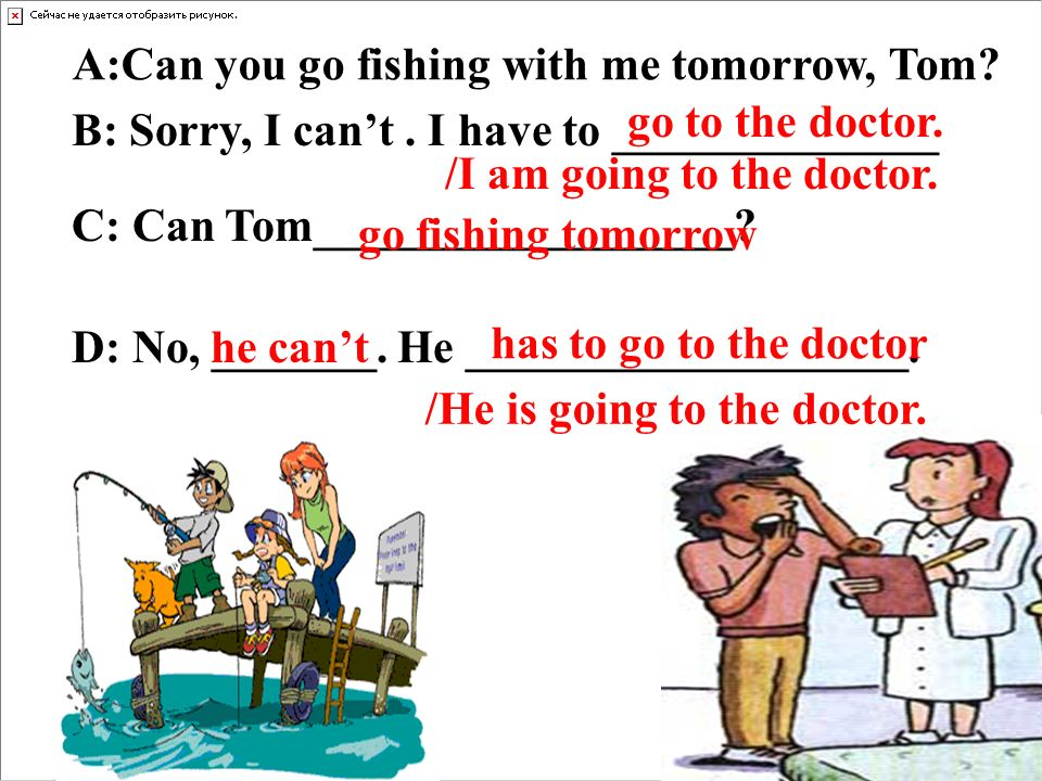 A:Can you go fishing with me tomorrow, Tom? C: Can Tom__________________? B: Sorry, I cant. I have to ______________ D: No, _______. He ______________