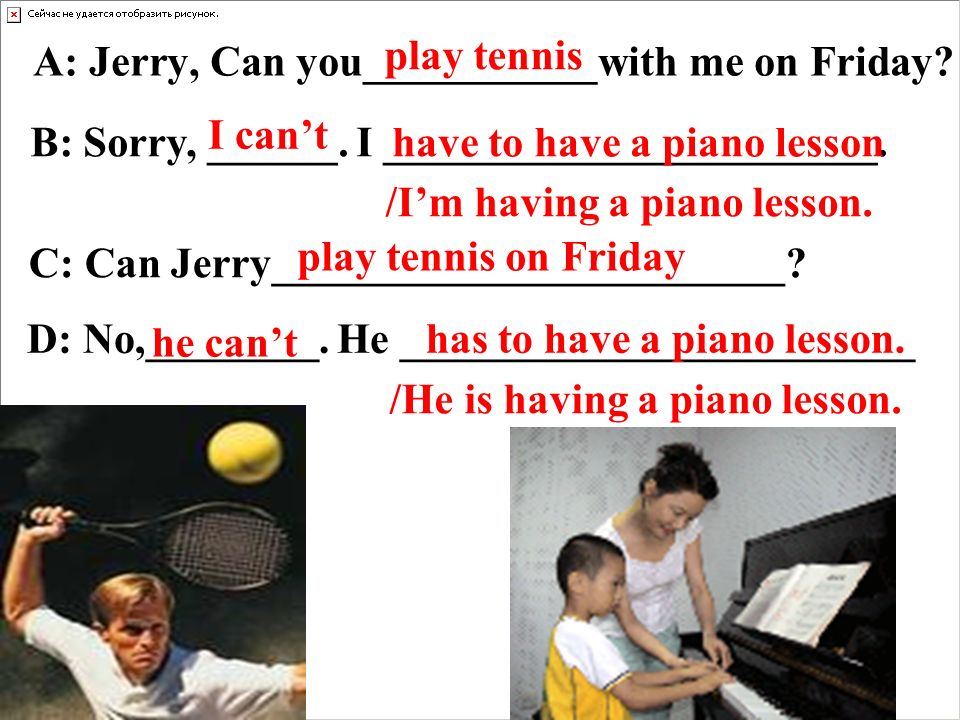 A: Jerry, Can you___________with me on Friday. play tennis B: Sorry, ______.