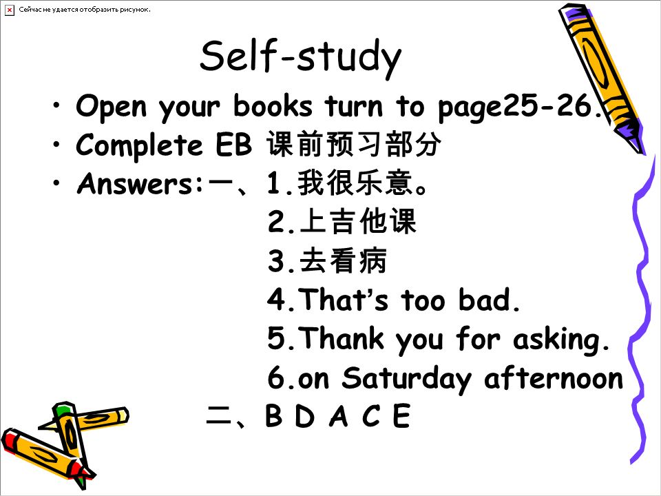 Self-study Open your books turn to page25-26. Complete EB Answers: 1. 2. 3. 4.That s too bad. 5.Thank you for asking. 6.on Saturday afternoon B D A C