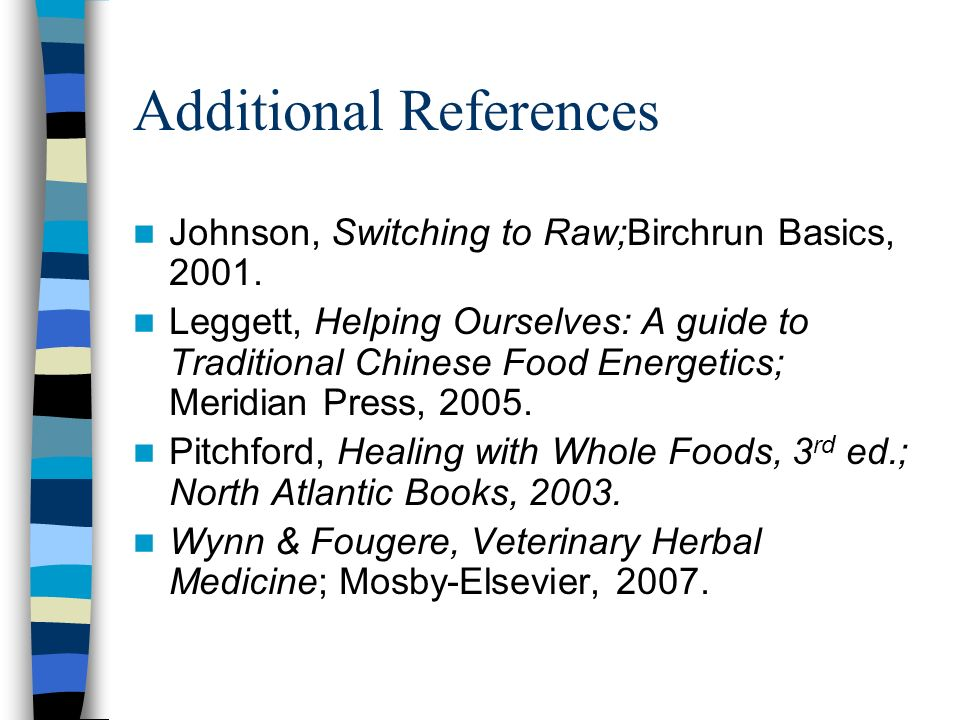 Additional References Johnson, Switching to Raw;Birchrun Basics, 2001. Leggett, Helping Ourselves: A guide to Traditional Chinese Food Energetics; Mer