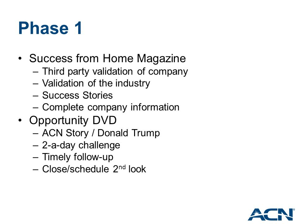 Phase 1 Success from Home Magazine –Third party validation of company –Validation of the industry –Success Stories –Complete company information Opportunity DVD –ACN Story / Donald Trump –2-a-day challenge –Timely follow-up –Close/schedule 2 nd look