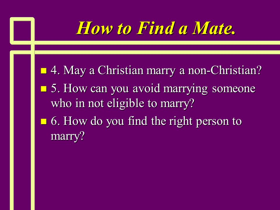 How to Find a Mate. n 4. May a Christian marry a non-Christian.